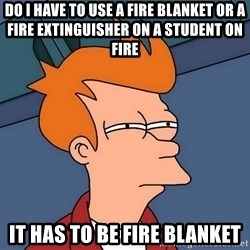 Futurama Fry - DO i have to use a fire blanket or a fire extinguisher on a student on firE It has to be fire blanket