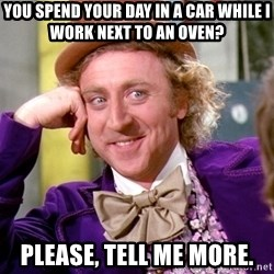 Willy Wonka - You spend your day in a car while I work next to an oven? Please, tell me more.