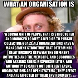 """Willy Wonka - What an organisation is  """"A SOCIAL UNIT OF PEOPLE THAT IS STRUCTURED AND MANAGED TO MEET A NEED OR TO PURSUE COLLECTIVE GOALS. ALL ORGANIZATIONS HAVE A MANAGEMENT STRUCTURE THAT DETERMINES RELATIONSHIPS BETWEEN THE DIFFERENT ACTIVITIES AND THE MEMBERS, AND SUBDIVIDES AND ASSIGNS ROLES, RESPONSIBILITIES, AND AUTHORITY TO CARRY OUT DIFFERENT TASKS. ORGANIZATIONS ARE OPEN SYSTEMS--THEY AFFECT AND ARE AFFECTED BY THEIR ENVIRONMENT"""""""
