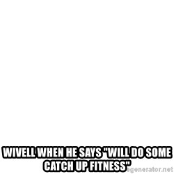 """Blank Meme -  wivell when he says """"will do some catch up fitness"""""""