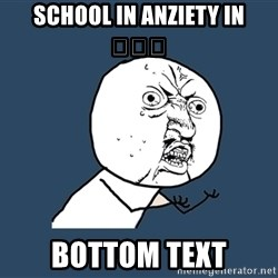 Y U No - SCHOOL IN ANZIETY IN 😂😂😂 BOTTOM TEXT