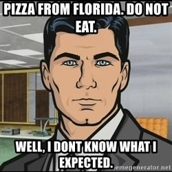 Archer - Pizza from florida. Do not eat.  Well, i dont know what i expected.