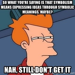 Futurama Fry - so what you're saying is that symbolism means expressing ideas through symbolic meanings, maybe? nah, still don't get it