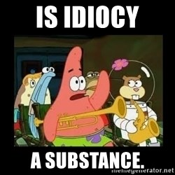 Patrick Star Instrument - Is idiocy a substance.