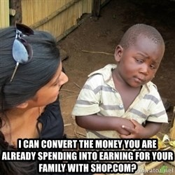 Skeptical 3rd World Kid -  I can Convert the money you are already spending into earning for your family WITH SHOP.com?
