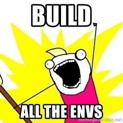 X ALL THE THINGS - build all the envs