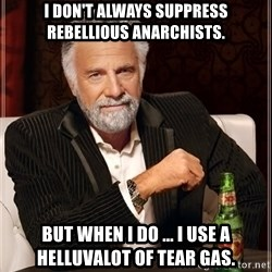 The Most Interesting Man In The World - I DON'T ALWAYS SUPPRESS REBELLIOUS ANARCHISTS. BUT WHEN I DO ... I USE A HELLUVALOT OF TEAR GAS.