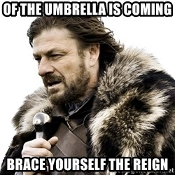 Brace yourself - Of the umbrella is coming Brace yourself the Reign