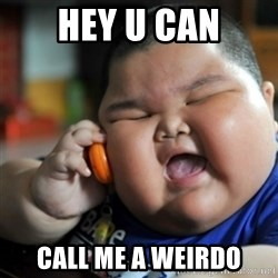 fat chinese kid - HeY u can Call me a weirdo