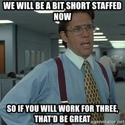 That'd be great guy - We will be a bit short staffed now so if you will work for three, that'd be great