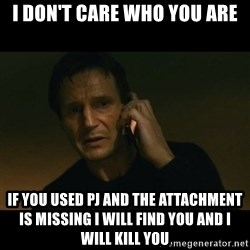 liam neeson taken - I don't care who you are if you used PJ and the attachment is missing i will find you and i will kill you