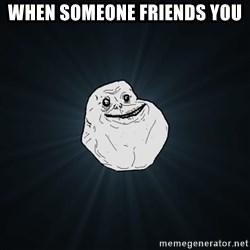 Forever Alone - when someone friends you
