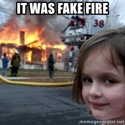 Disaster Girl - it was fake fire