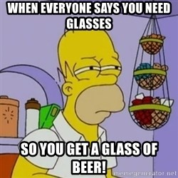 Simpsons' Homer - When everyone says you need glasses  So you get a glass of beer!