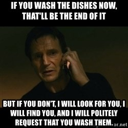 liam neeson taken - If you wash the dishes now, that'll be the end of it but if you don't, i will look for you, i will find you, and i will politely request that you wash them.
