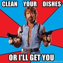 Chuck Norris  - clean     your     dishes or i'll get you