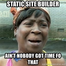 Ain't Nobody got time fo that - static site builder Ain't Nobody got time fo that