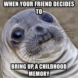 Awkward Seal - When your friend decides to bring up a childhood memory