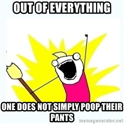 All the things - Out of everything ONE DOES NOT SIMPLY POOP THEIR PANTS
