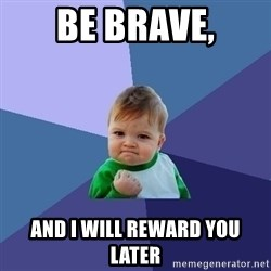 Success Kid - Be brave, And i will reward You later