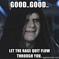 Sith Lord - Good..good.. Let the Rage quit flow through you..
