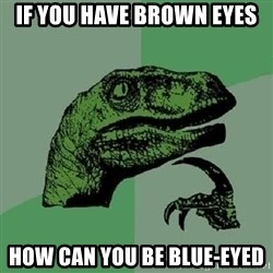 Philosoraptor - IF YOu have Brown eyes How can you Be BLUE-EYED