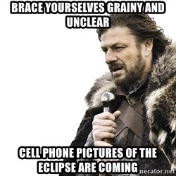 Winter is Coming - Brace yourselves grainy and unclear Cell phone pictures of the eclipse are coming