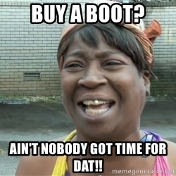 Ain`t nobody got time fot dat - BUy a Boot? Ain't nobody got time for dat!!