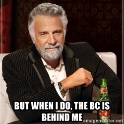 The Most Interesting Man In The World -  But when I do, the Bc is behind me
