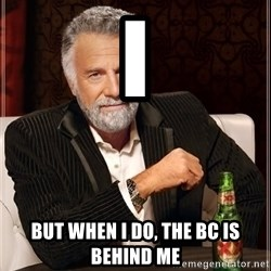The Most Interesting Man In The World - I But when I do, the BC is behind me