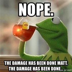 Kermit The Frog Drinking Tea - Nope. The damage has been done Matt, the damage has been done...