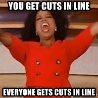 giving oprah - You get cuts in line everyone gets cuts in line