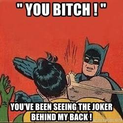 "batman slap robin - "" YOU BITCH ! "" you've been seeing the joker behind my back !"
