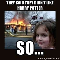 burning house girl - They said they didn't like harry potter so...
