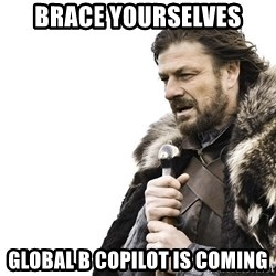 Winter is Coming - brace yourselves global b copilot is coming