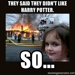 burning house girl - tHEY SAID THEY DIDN'T LIKE HARRY POTTER. SO...