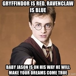Advice Harry Potter - gRYFFINDOR IS RED, RAVENCLAW IS BLUE bABY jASON IS ON HIS WAY HE WILL MAKE YOUR DREAMS COME TRUE
