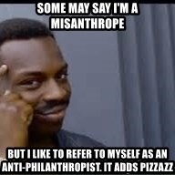 Pretty smart - SOme may say I'M a misanthrope But I like to refer to myself as an anti-philanthropist. It adds pizzazz