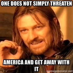One Does Not Simply - One does not simply threaten America and get away with it