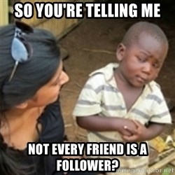 Skeptical african kid  - SO You're telling me not every Friend is a follower?