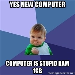 Success Kid - YEs New CompUTer Computer is stupid Ram 1gb