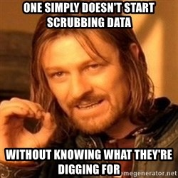 One Does Not Simply - One Simply doesn't start scrubbing data  Without knowing what they're digging for