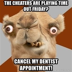 Crazy Camel lol - The cheaters are playing time out Friday? cancel my dentist appointment!