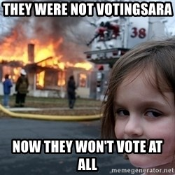Disaster Girl - THEY Were NOT VOTINGSARA  NOW THEY WON'T VOTE AT ALL