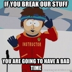 You're Going To Have A Bad Time - IF YOU BREAK OUR STUFF YOU ARE GOING TO HAVE A BAD TIME