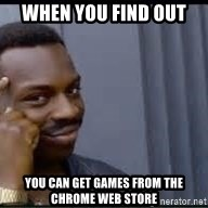 Pretty smart - when you find out you can get games from the chrome web store