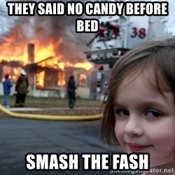 Disaster Girl - They said no candy before bed smash the fash