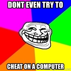 Trollface - DOnt even try to  cheat on a computer