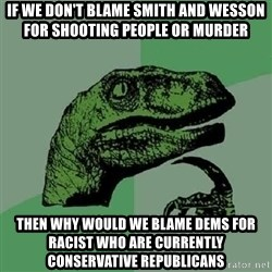Philosoraptor - If we don't blame Smith and Wesson for shooting people or murder  Then why would we blame dems for racist who are currently conservative republicans