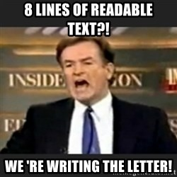 bill o' reilly fuck it - 8 lines of readable text?! We 're writing the letter!